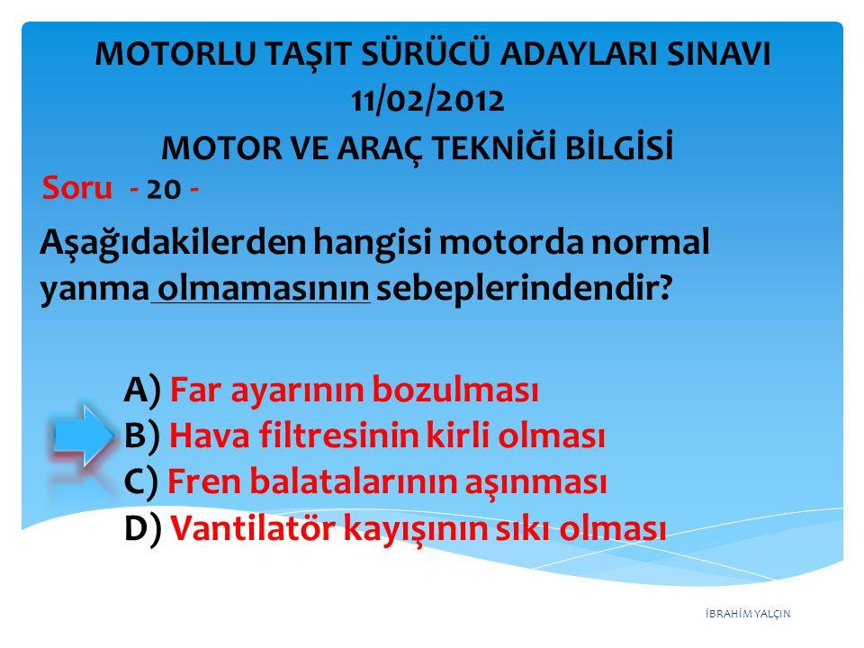 İBRAHİM YALÇIN Aşağıdakilerden hangisi motorda normal yanma olmamasının sebeplerindendir? Soru - 20 - A) Far ayarının bozulması B) Hava filtresinin ki