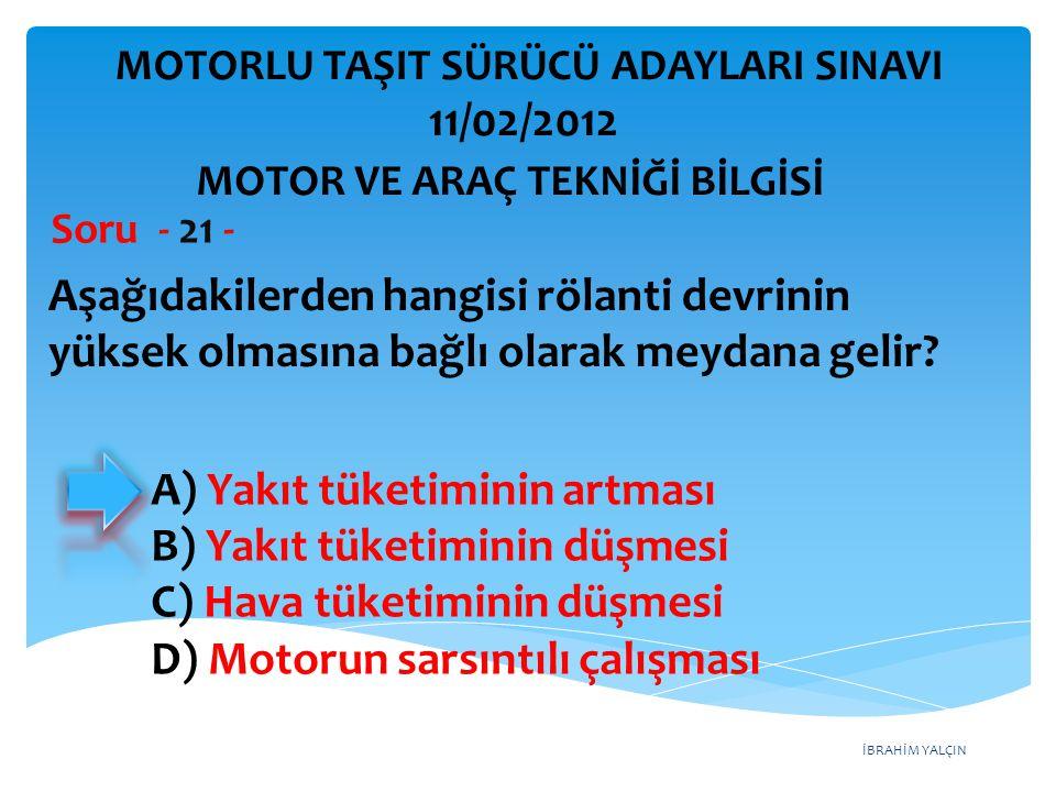 İBRAHİM YALÇIN Aşağıdakilerden hangisi rölanti devrinin yüksek olmasına bağlı olarak meydana gelir? Soru - 21 - A) Yakıt tüketiminin artması B) Yakıt