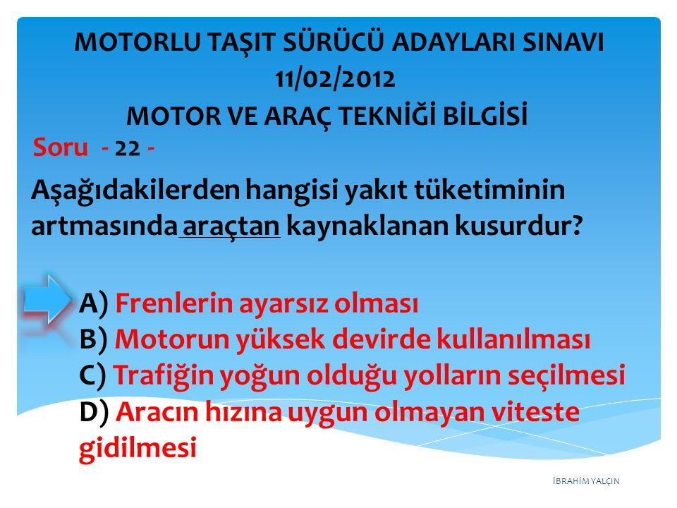 İBRAHİM YALÇIN Aşağıdakilerden hangisi yakıt tüketiminin artmasında araçtan kaynaklanan kusurdur? Soru - 22 - A) Frenlerin ayarsız olması B) Motorun y