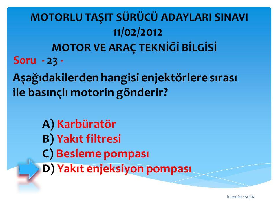 İBRAHİM YALÇIN Aşağıdakilerden hangisi enjektörlere sırası ile basınçlı motorin gönderir? Soru - 23 - A) Karbüratör B) Yakıt filtresi C) Besleme pompa
