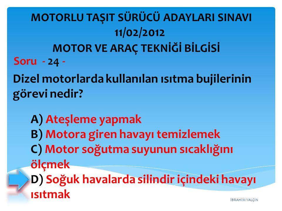 İBRAHİM YALÇIN Dizel motorlarda kullanılan ısıtma bujilerinin görevi nedir? Soru - 24 - A) Ateşleme yapmak B) Motora giren havayı temizlemek C) Motor