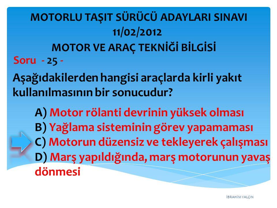 İBRAHİM YALÇIN Aşağıdakilerden hangisi araçlarda kirli yakıt kullanılmasının bir sonucudur? Soru - 25 - MOTOR VE ARAÇ TEKNİĞİ BİLGİSİ MOTORLU TAŞIT SÜ