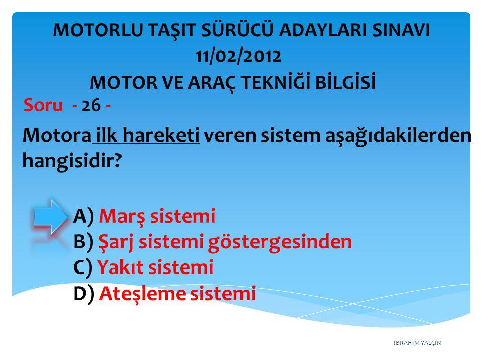 İBRAHİM YALÇIN Motora ilk hareketi veren sistem aşağıdakilerden hangisidir? Soru - 26 - A) Marş sistemi B) Şarj sistemi göstergesinden C) Yakıt sistem