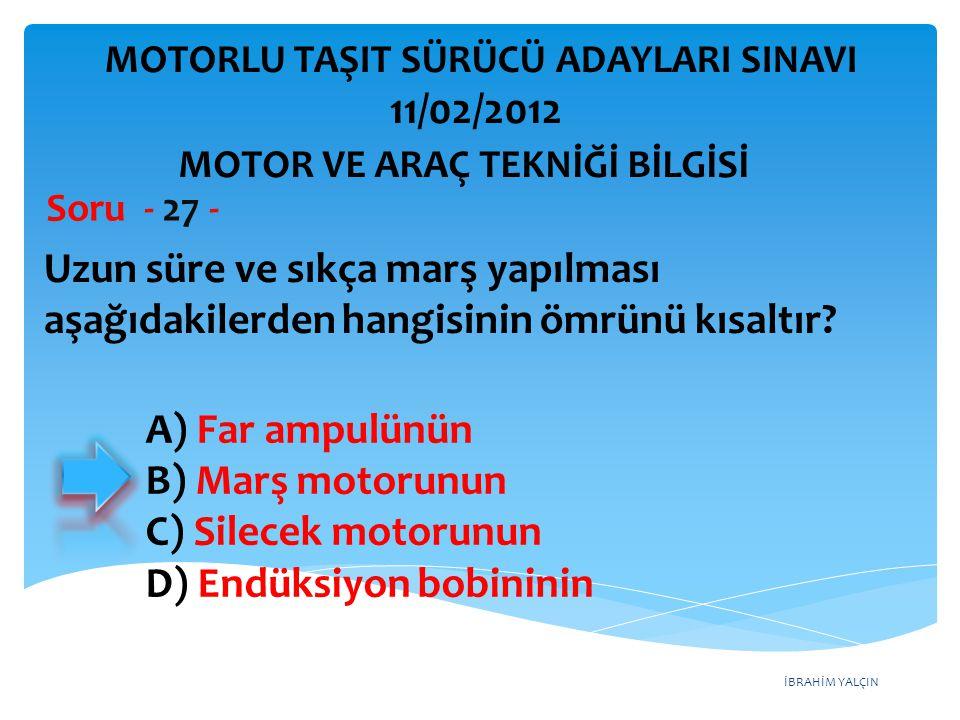 İBRAHİM YALÇIN Uzun süre ve sıkça marş yapılması aşağıdakilerden hangisinin ömrünü kısaltır? Soru - 27 - A) Far ampulünün B) Marş motorunun C) Silecek