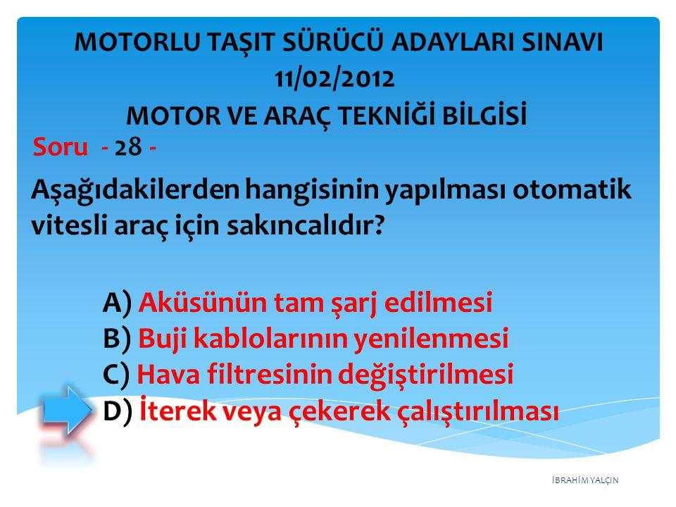 İBRAHİM YALÇIN Aşağıdakilerden hangisinin yapılması otomatik vitesli araç için sakıncalıdır? Soru - 28 - A) Aküsünün tam şarj edilmesi B) Buji kablola