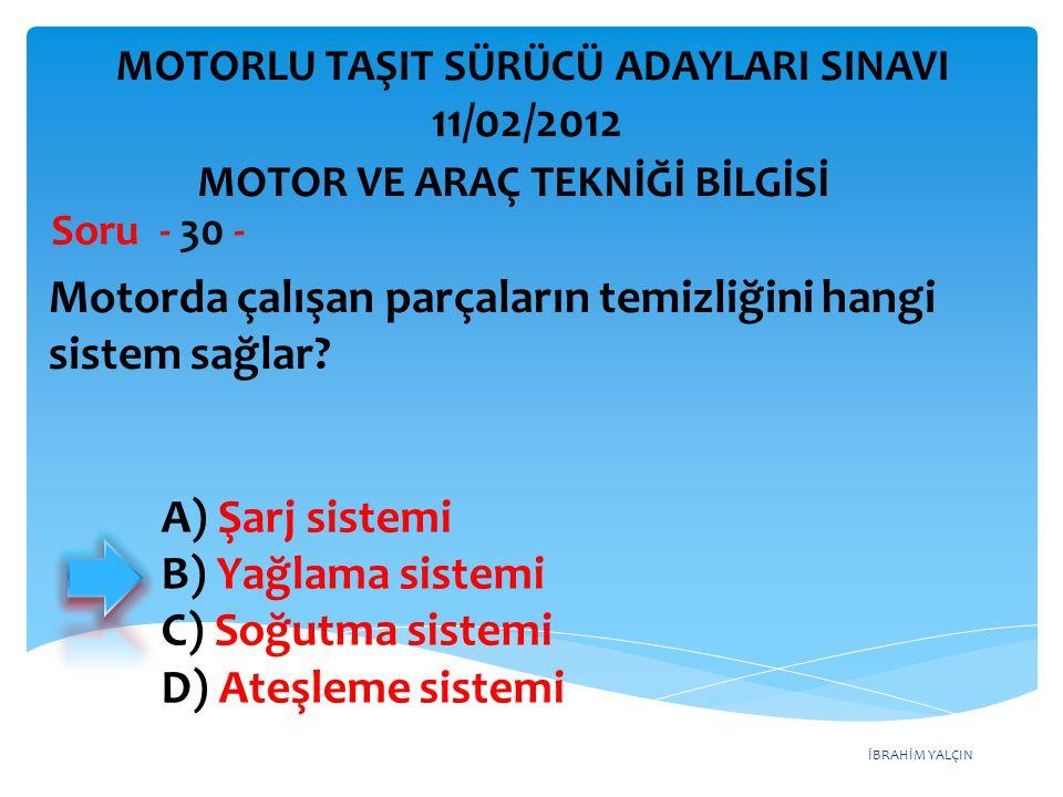 İBRAHİM YALÇIN Motorda çalışan parçaların temizliğini hangi sistem sağlar? Soru - 30 - A) Şarj sistemi B) Yağlama sistemi C) Soğutma sistemi D) Ateşle