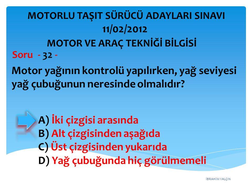 İBRAHİM YALÇIN Motor yağının kontrolü yapılırken, yağ seviyesi yağ çubuğunun neresinde olmalıdır? Soru - 32 - A) İki çizgisi arasında B) Alt çizgisind