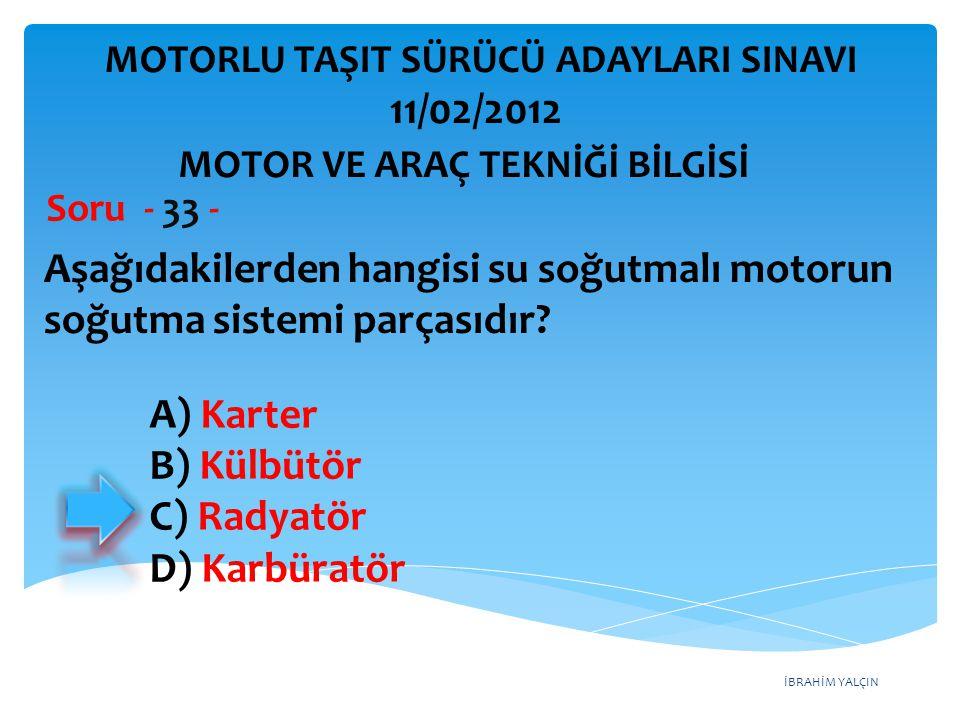 İBRAHİM YALÇIN Aşağıdakilerden hangisi su soğutmalı motorun soğutma sistemi parçasıdır? Soru - 33 - A) Karter B) Külbütör C) Radyatör D) Karbüratör MO