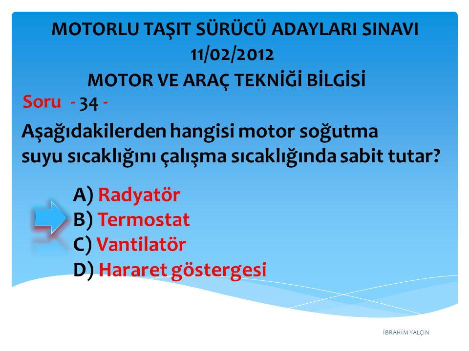 İBRAHİM YALÇIN Aşağıdakilerden hangisi motor soğutma suyu sıcaklığını çalışma sıcaklığında sabit tutar? Soru - 34 - A) Radyatör B) Termostat C) Vantil