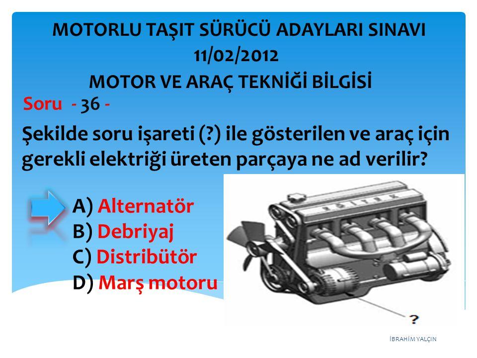 İBRAHİM YALÇIN Şekilde soru işareti (?) ile gösterilen ve araç için gerekli elektriği üreten parçaya ne ad verilir? Soru - 36 - A) Alternatör B) Debri