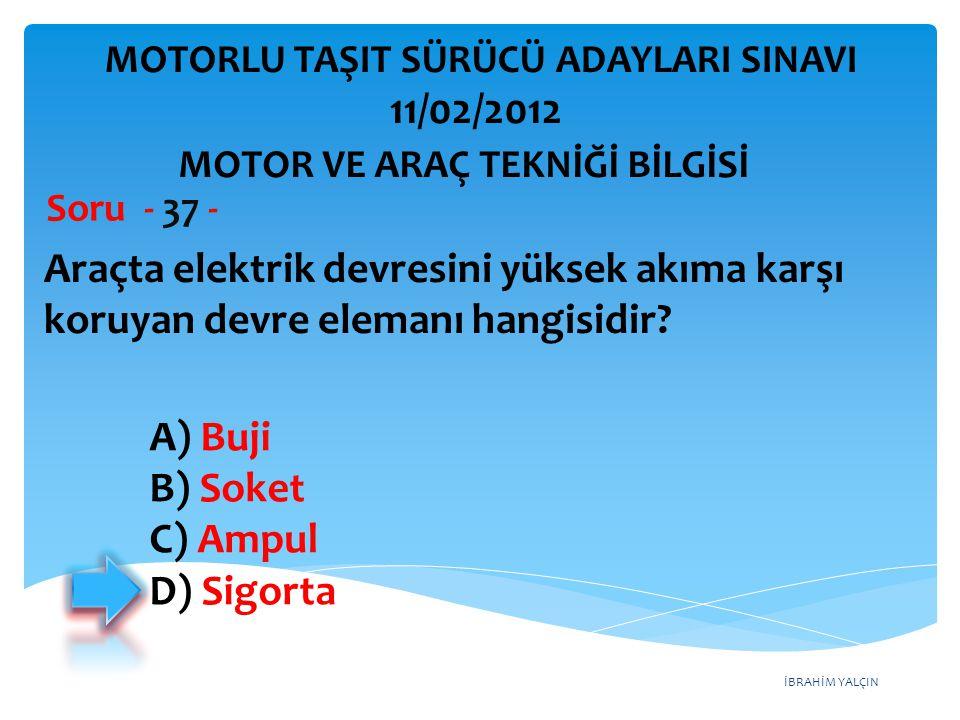 İBRAHİM YALÇIN Araçta elektrik devresini yüksek akıma karşı koruyan devre elemanı hangisidir? Soru - 37 - A) Buji B) Soket C) Ampul D) Sigorta MOTOR V
