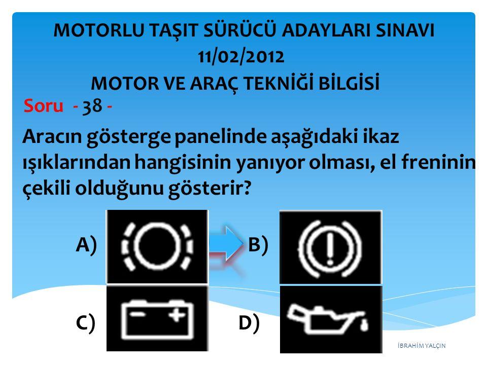 İBRAHİM YALÇIN Aracın gösterge panelinde aşağıdaki ikaz ışıklarından hangisinin yanıyor olması, el freninin çekili olduğunu gösterir? Soru - 38 - A) B