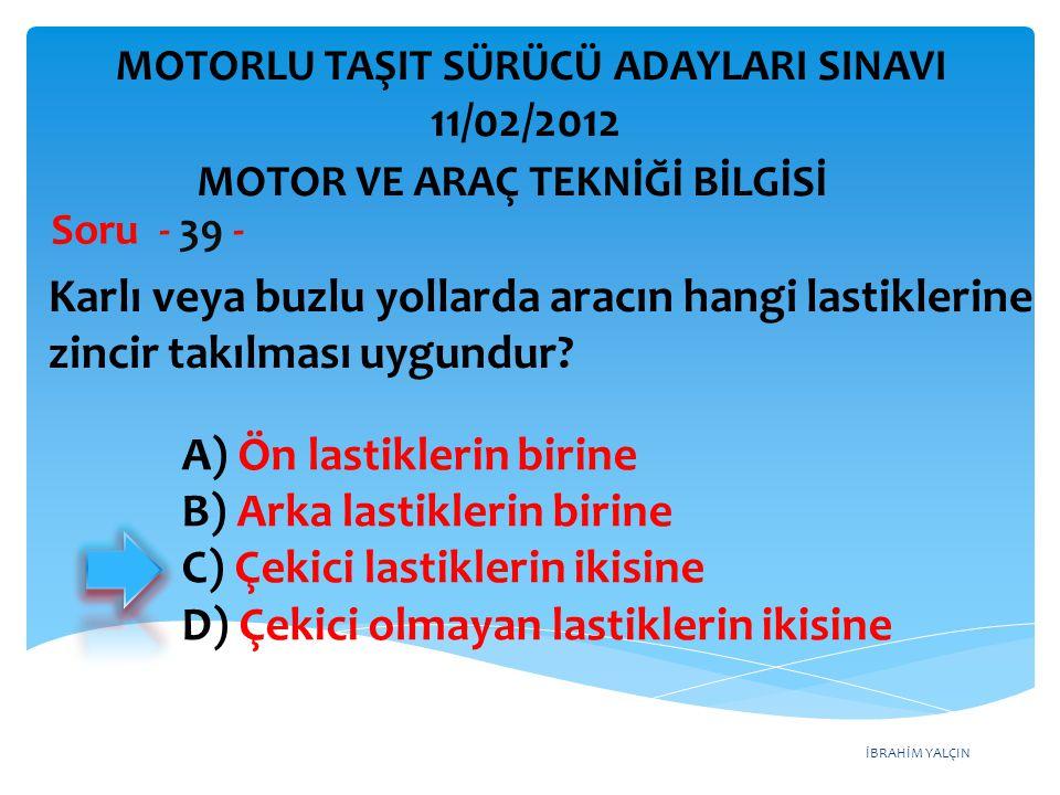 İBRAHİM YALÇIN Karlı veya buzlu yollarda aracın hangi lastiklerine zincir takılması uygundur? Soru - 39 - A) Ön lastiklerin birine B) Arka lastiklerin