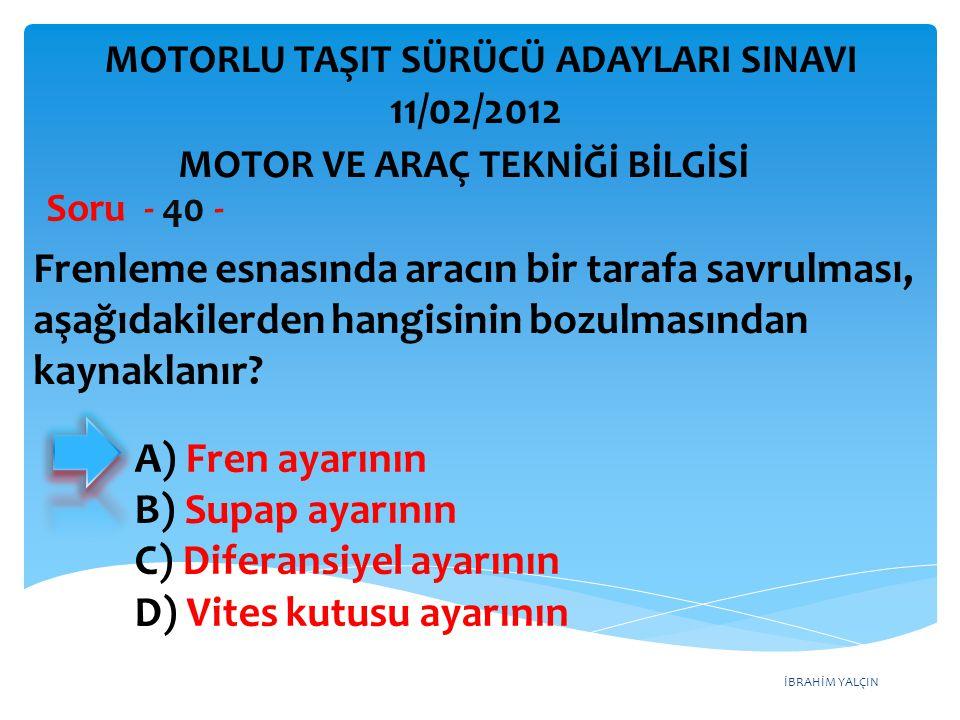 İBRAHİM YALÇIN Frenleme esnasında aracın bir tarafa savrulması, aşağıdakilerden hangisinin bozulmasından kaynaklanır? Soru - 40 - A) Fren ayarının B)