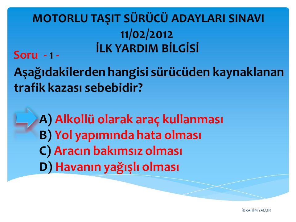 İBRAHİM YALÇIN A) Alkollü olarak araç kullanması B) Yol yapımında hata olması C) Aracın bakımsız olması D) Havanın yağışlı olması MOTORLU TAŞIT SÜRÜCÜ