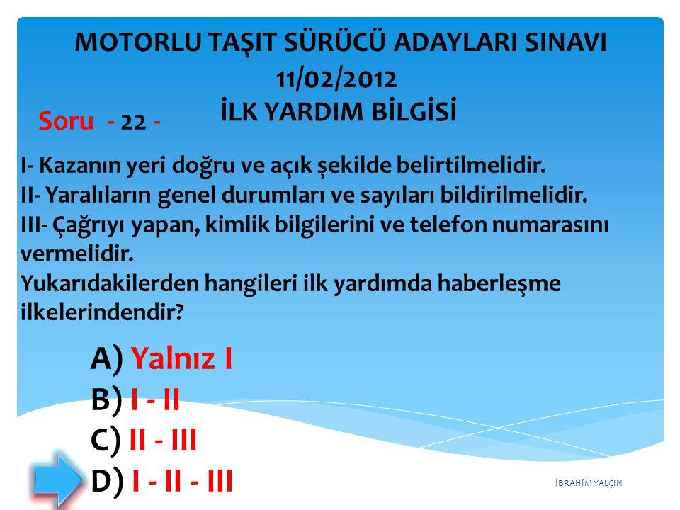 İBRAHİM YALÇIN A) Yalnız I B) I - II C) II - III D) I - II - III I- Kazanın yeri doğru ve açık şekilde belirtilmelidir. II- Yaralıların genel durumlar