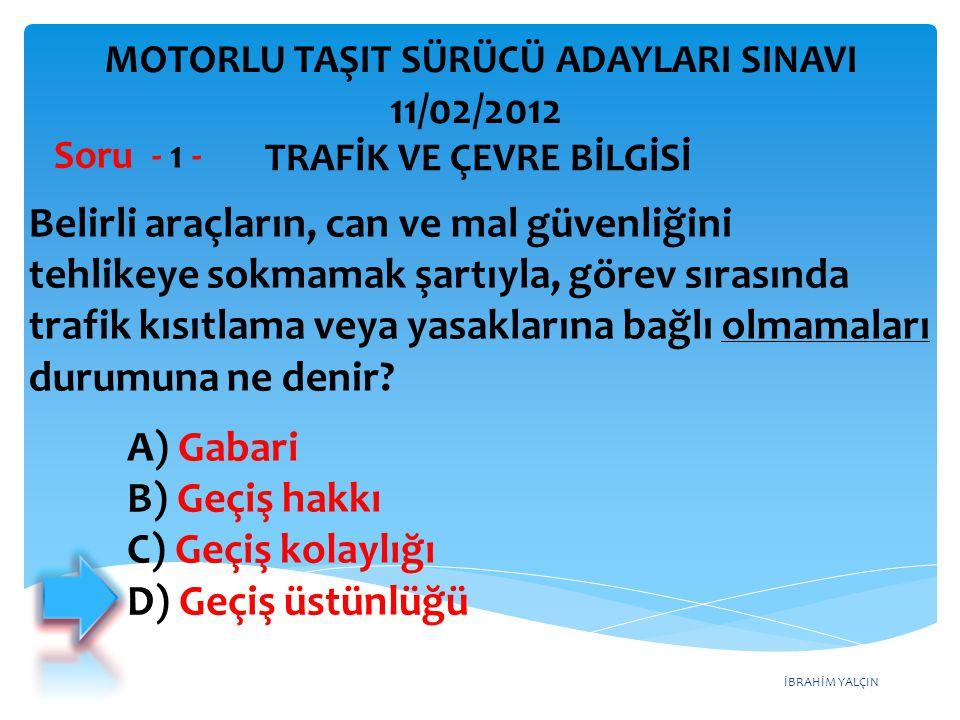 İBRAHİM YALÇIN A) Gabari B) Geçiş hakkı C) Geçiş kolaylığı D) Geçiş üstünlüğü Belirli araçların, can ve mal güvenliğini tehlikeye sokmamak şartıyla, g