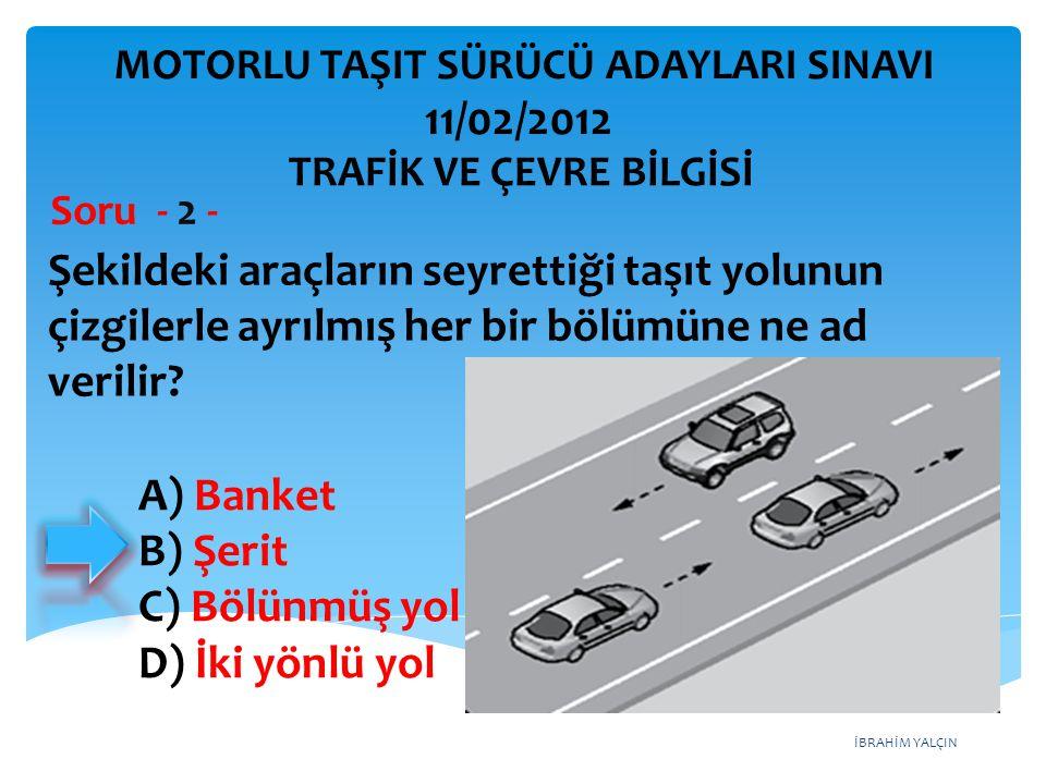 İBRAHİM YALÇIN A) Banket B) Şerit C) Bölünmüş yol D) İki yönlü yol Şekildeki araçların seyrettiği taşıt yolunun çizgilerle ayrılmış her bir bölümüne n