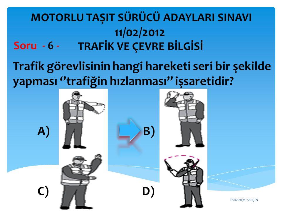 İBRAHİM YALÇIN Trafik görevlisinin hangi hareketi seri bir şekilde yapması ''trafiğin hızlanması'' işsaretidir? Soru - 6 - A) B) C) D) TRAFİK VE ÇEVRE
