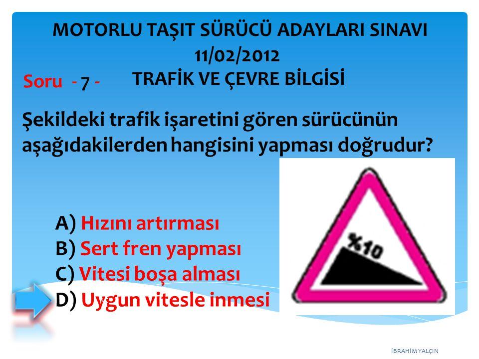 İBRAHİM YALÇIN Şekildeki trafik işaretini gören sürücünün aşağıdakilerden hangisini yapması doğrudur? Soru - 7 - A) Hızını artırması B) Sert fren yapm