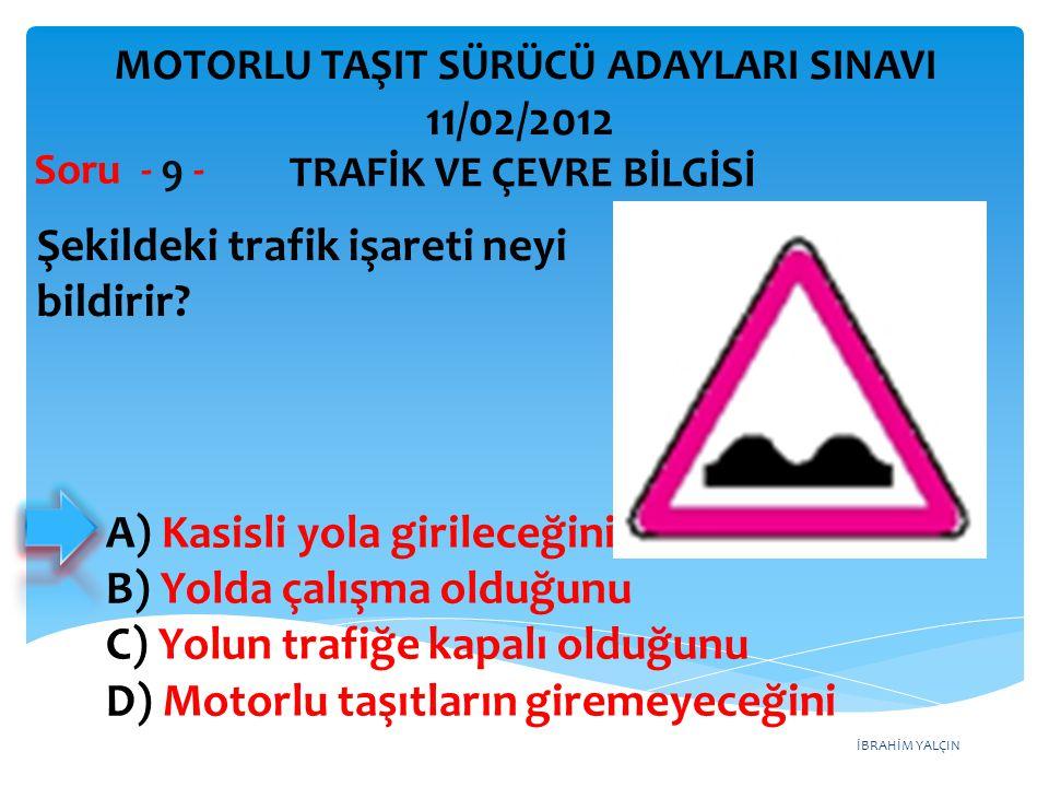 İBRAHİM YALÇIN Şekildeki trafik işareti neyi bildirir? Soru - 9 - A) Kasisli yola girileceğini B) Yolda çalışma olduğunu C) Yolun trafiğe kapalı olduğ
