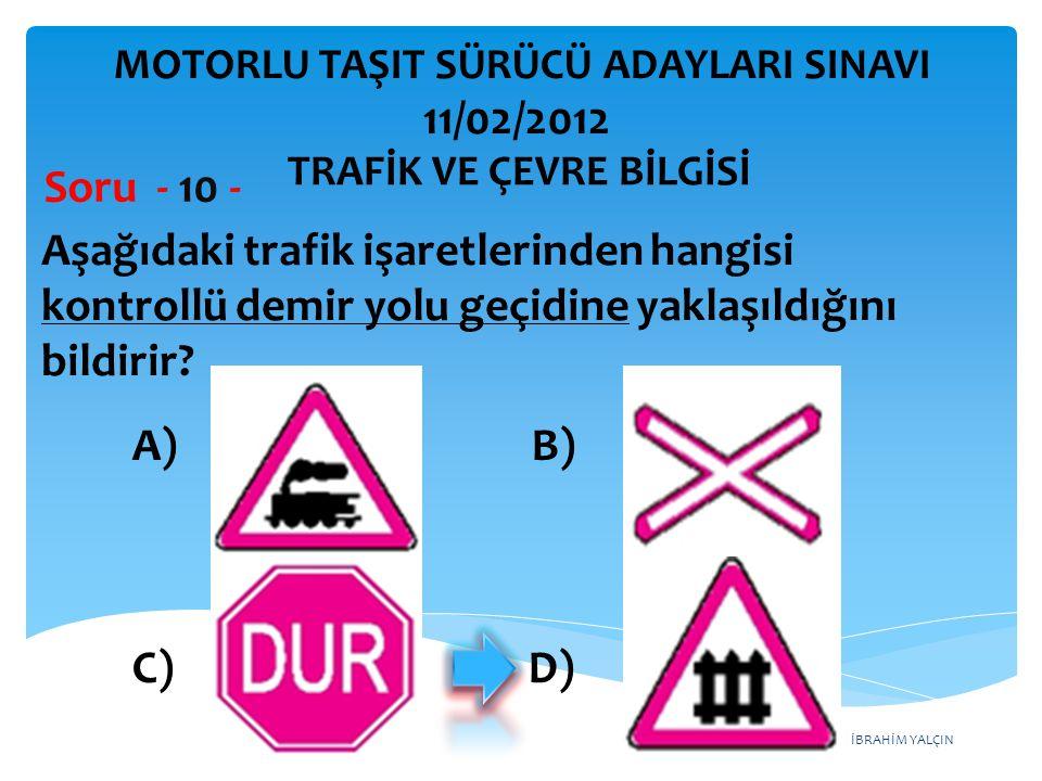 İBRAHİM YALÇIN Aşağıdaki trafik işaretlerinden hangisi kontrollü demir yolu geçidine yaklaşıldığını bildirir? Soru - 10 - A) B) C) D) TRAFİK VE ÇEVRE