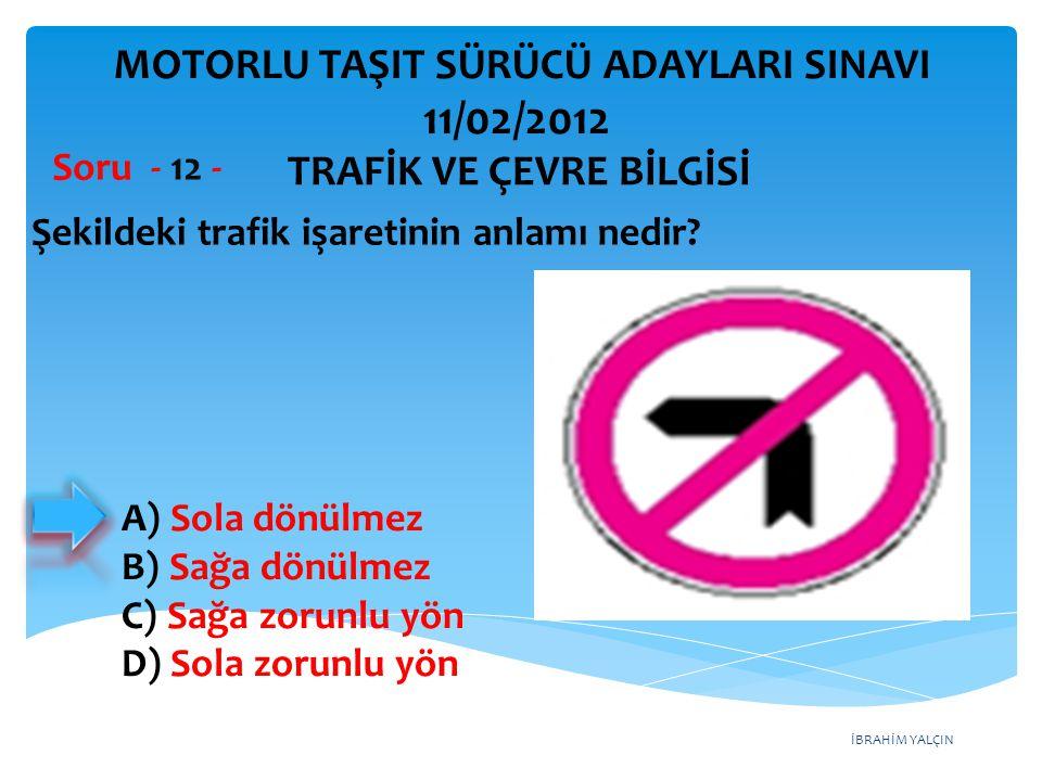 İBRAHİM YALÇIN Şekildeki trafik işaretinin anlamı nedir? Soru - 12 - A) Sola dönülmez B) Sağa dönülmez C) Sağa zorunlu yön D) Sola zorunlu yön TRAFİK