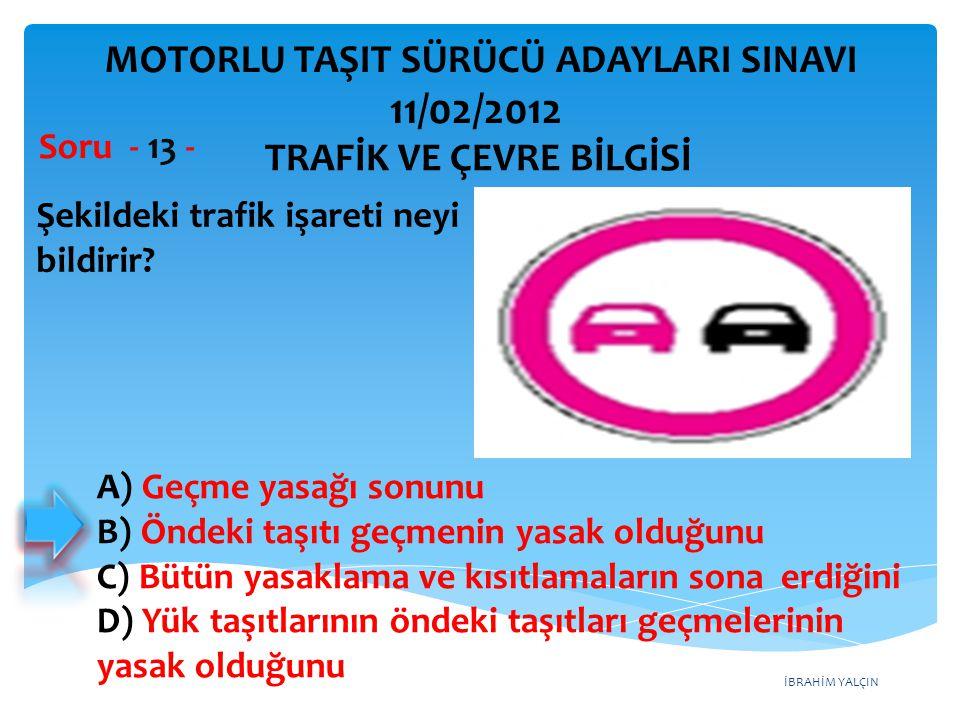 İBRAHİM YALÇIN Şekildeki trafik işareti neyi bildirir? Soru - 13 - A) Geçme yasağı sonunu B) Öndeki taşıtı geçmenin yasak olduğunu C) Bütün yasaklama