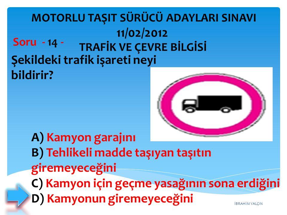 İBRAHİM YALÇIN Şekildeki trafik işareti neyi bildirir? Soru - 14 - A) Kamyon garajını B) Tehlikeli madde taşıyan taşıtın giremeyeceğini C) Kamyon için