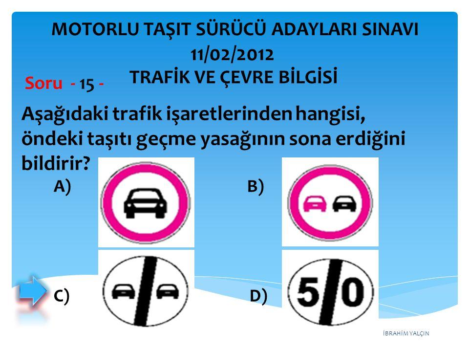 İBRAHİM YALÇIN Aşağıdaki trafik işaretlerinden hangisi, öndeki taşıtı geçme yasağının sona erdiğini bildirir? Soru - 15 - A) B) C) D) TRAFİK VE ÇEVRE