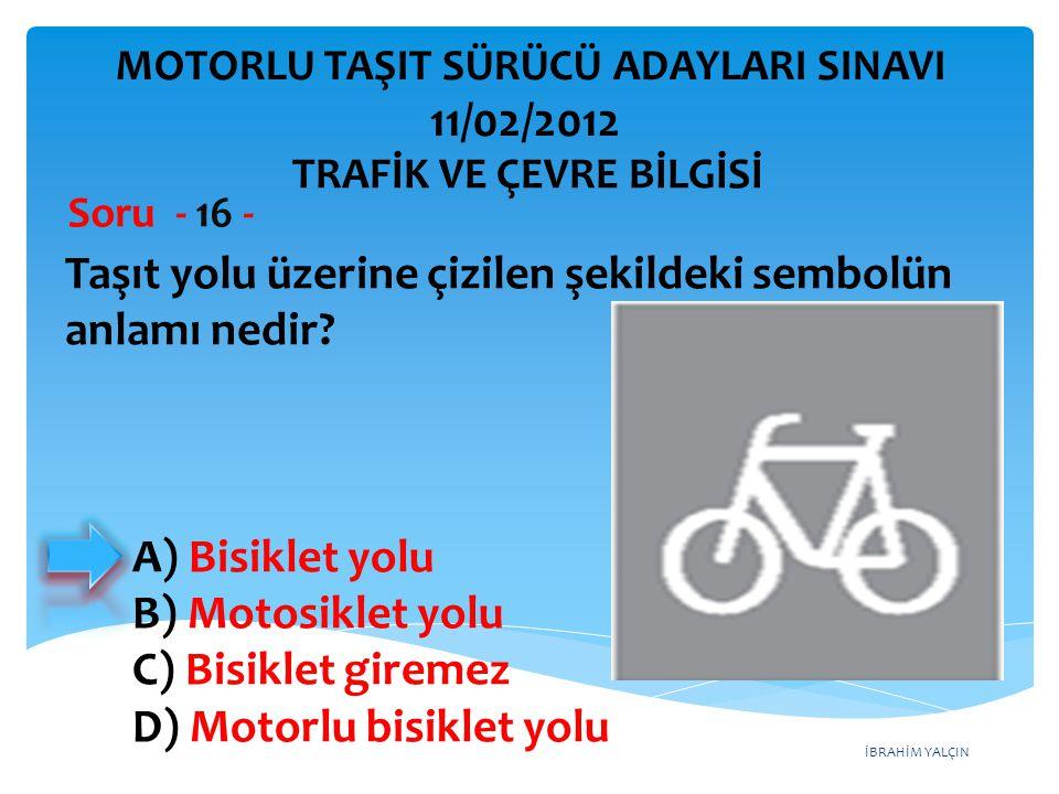 İBRAHİM YALÇIN Taşıt yolu üzerine çizilen şekildeki sembolün anlamı nedir? Soru - 16 - A) Bisiklet yolu B) Motosiklet yolu C) Bisiklet giremez D) Moto