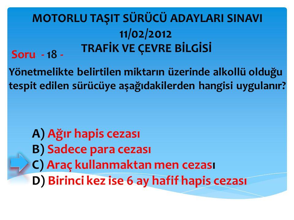 Yönetmelikte belirtilen miktarın üzerinde alkollü olduğu tespit edilen sürücüye aşağıdakilerden hangisi uygulanır? Soru - 18 - A) Ağır hapis cezası B)