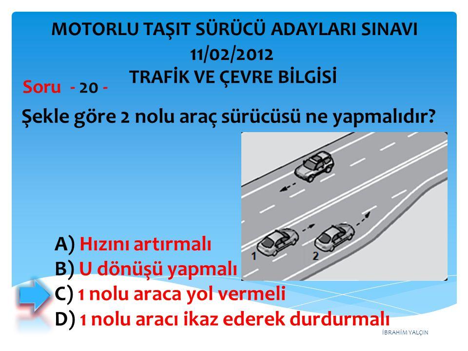 İBRAHİM YALÇIN Şekle göre 2 nolu araç sürücüsü ne yapmalıdır? Soru - 20 - A) Hızını artırmalı B) U dönüşü yapmalı C) 1 nolu araca yol vermeli D) 1 nol