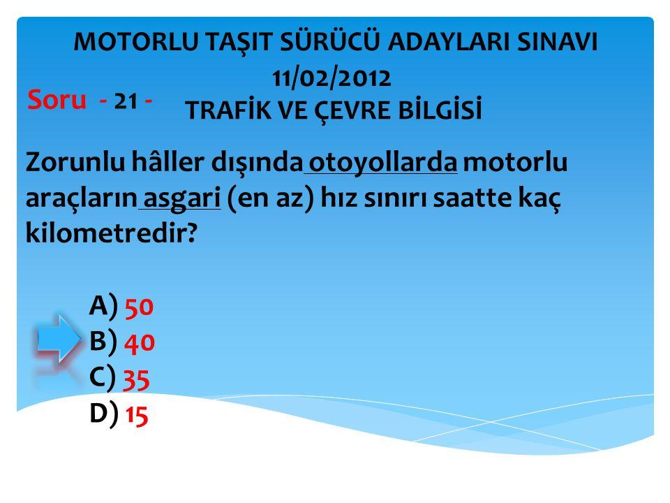 Zorunlu hâller dışında otoyollarda motorlu araçların asgari (en az) hız sınırı saatte kaç kilometredir? Soru - 21 - A) 50 B) 40 C) 35 D) 15 TRAFİK VE