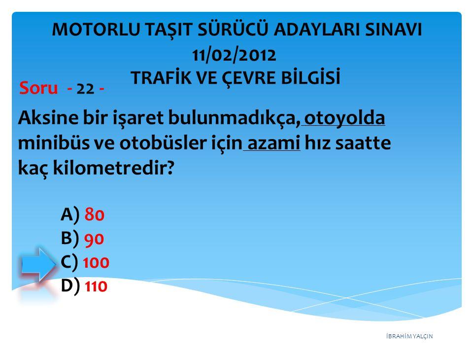 İBRAHİM YALÇIN Aksine bir işaret bulunmadıkça, otoyolda minibüs ve otobüsler için azami hız saatte kaç kilometredir? Soru - 22 - A) 80 B) 90 C) 100 D)