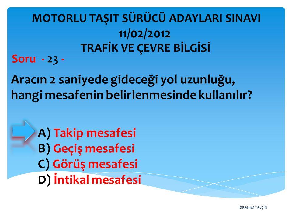 İBRAHİM YALÇIN Aracın 2 saniyede gideceği yol uzunluğu, hangi mesafenin belirlenmesinde kullanılır? Soru - 23 - A) Takip mesafesi B) Geçiş mesafesi C)