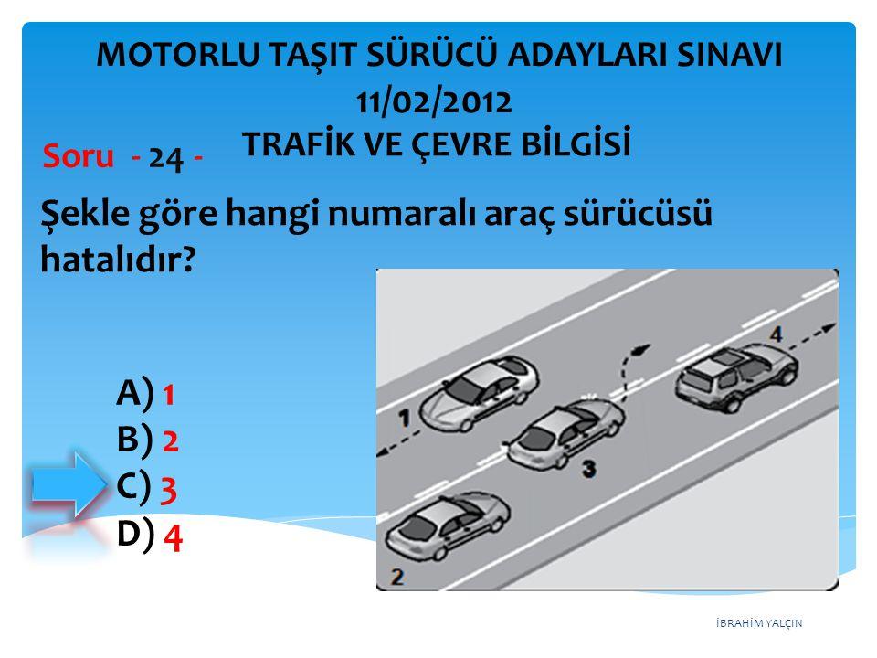 İBRAHİM YALÇIN Şekle göre hangi numaralı araç sürücüsü hatalıdır? Soru - 24 - A) 1 B) 2 C) 3 D) 4 TRAFİK VE ÇEVRE BİLGİSİ MOTORLU TAŞIT SÜRÜCÜ ADAYLAR