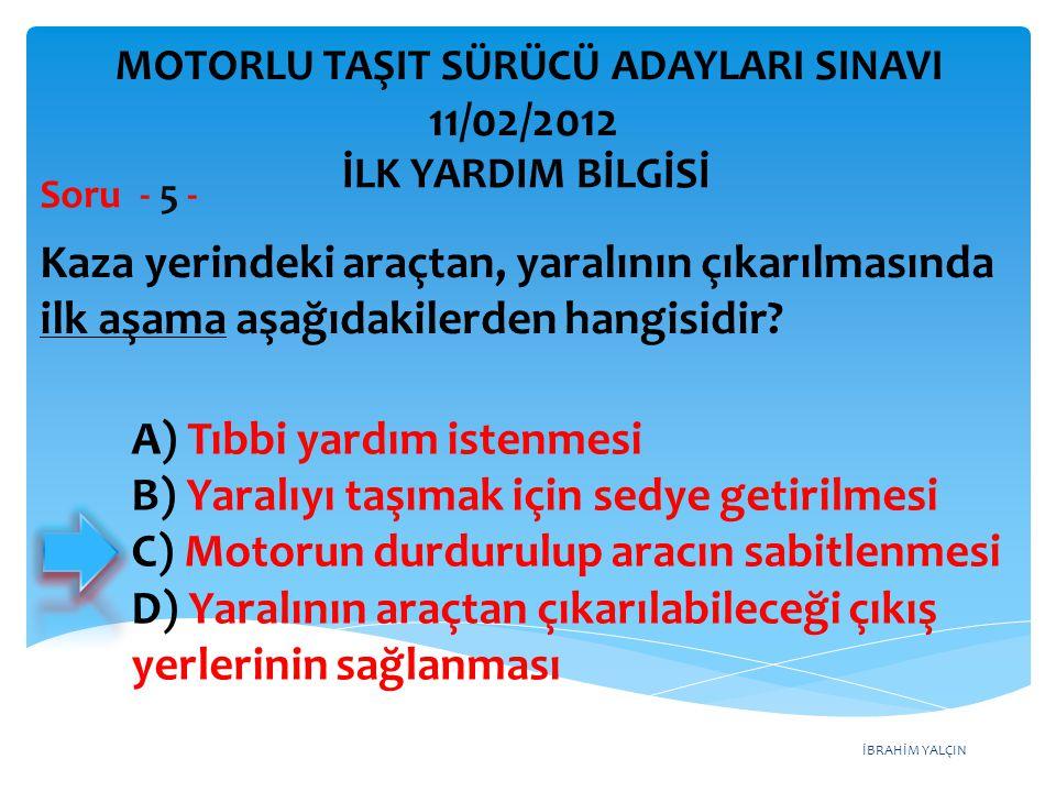 İBRAHİM YALÇIN Kaza yerindeki araçtan, yaralının çıkarılmasında ilk aşama aşağıdakilerden hangisidir? Soru - 5 - A) Tıbbi yardım istenmesi B) Yaralıyı