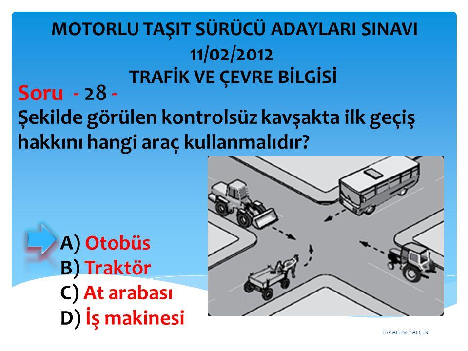 İBRAHİM YALÇIN Şekilde görülen kontrolsüz kavşakta ilk geçiş hakkını hangi araç kullanmalıdır? Soru - 28 - A) Otobüs B) Traktör C) At arabası D) İş ma