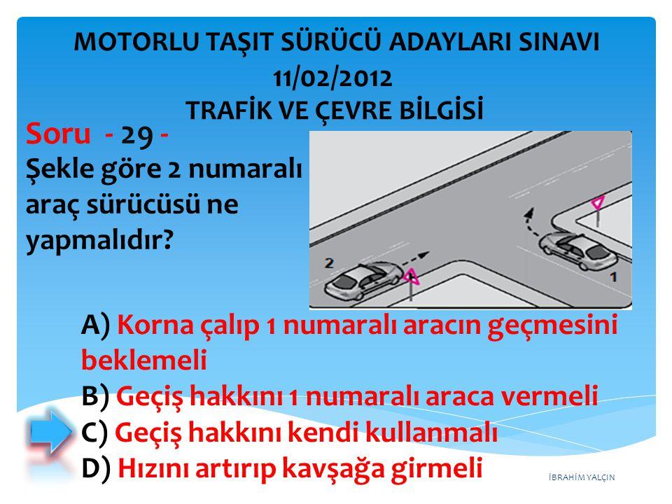 İBRAHİM YALÇIN Şekle göre 2 numaralı araç sürücüsü ne yapmalıdır? Soru - 29 - A) Korna çalıp 1 numaralı aracın geçmesini beklemeli B) Geçiş hakkını 1