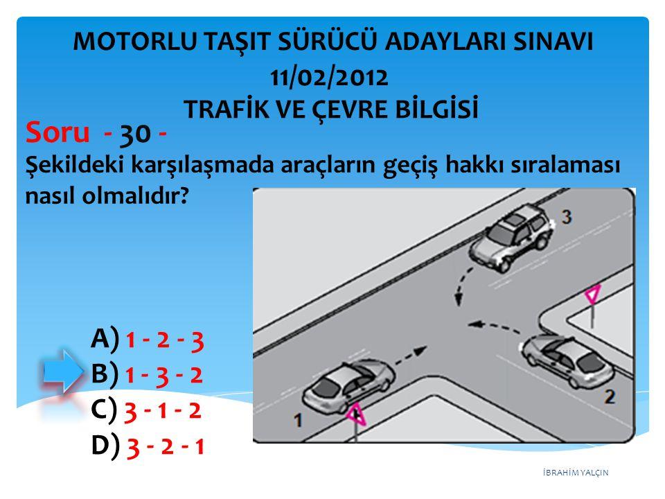 İBRAHİM YALÇIN Şekildeki karşılaşmada araçların geçiş hakkı sıralaması nasıl olmalıdır? Soru - 30 - A) 1 - 2 - 3 B) 1 - 3 - 2 C) 3 - 1 - 2 D) 3 - 2 -