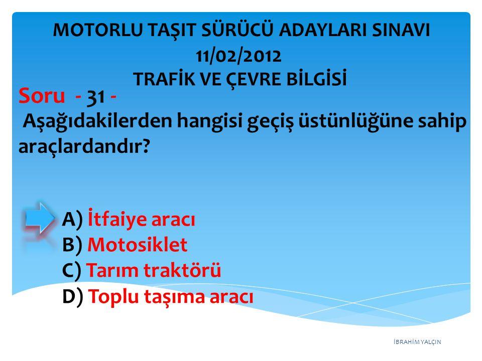 İBRAHİM YALÇIN Aşağıdakilerden hangisi geçiş üstünlüğüne sahip araçlardandır? Soru - 31 - A) İtfaiye aracı B) Motosiklet C) Tarım traktörü D) Toplu ta