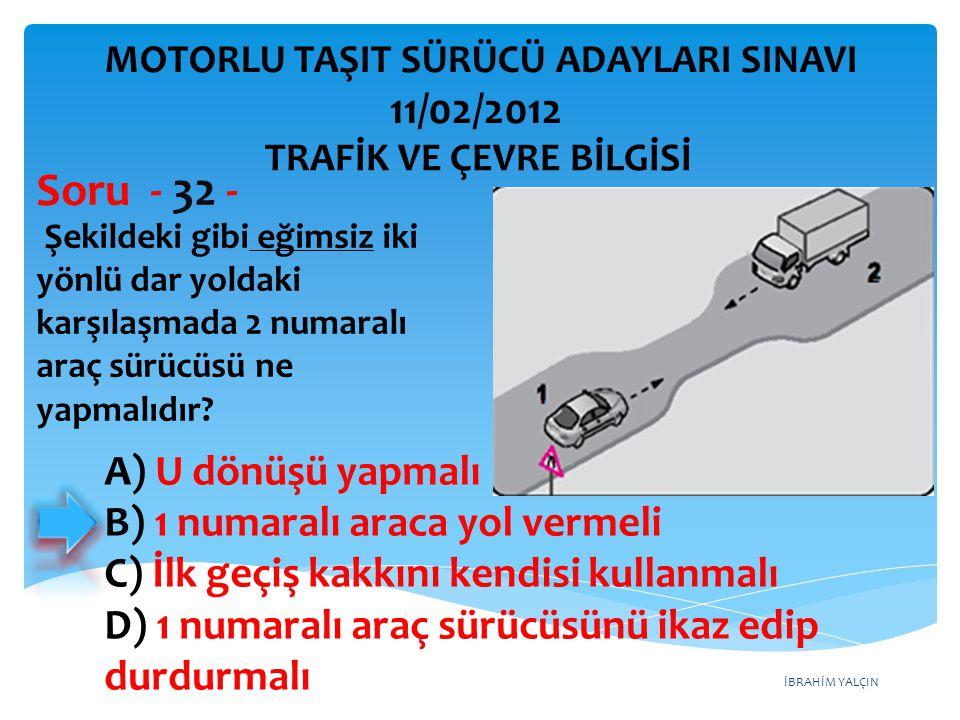 İBRAHİM YALÇIN Şekildeki gibi eğimsiz iki yönlü dar yoldaki karşılaşmada 2 numaralı araç sürücüsü ne yapmalıdır? Soru - 32 - A) U dönüşü yapmalı B) 1