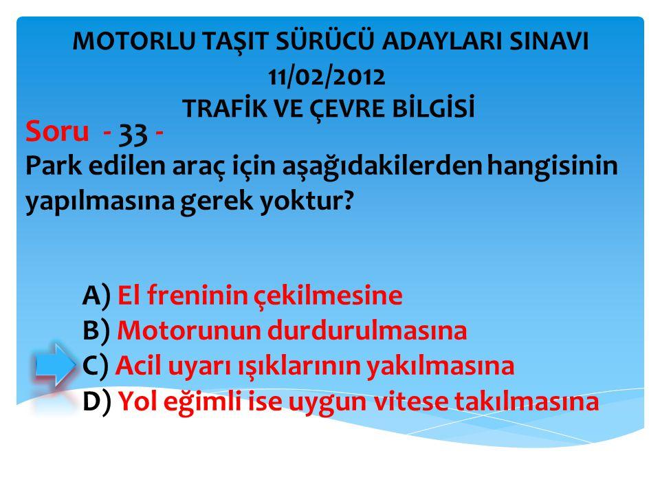 Park edilen araç için aşağıdakilerden hangisinin yapılmasına gerek yoktur? Soru - 33 - A) El freninin çekilmesine B) Motorunun durdurulmasına C) Acil