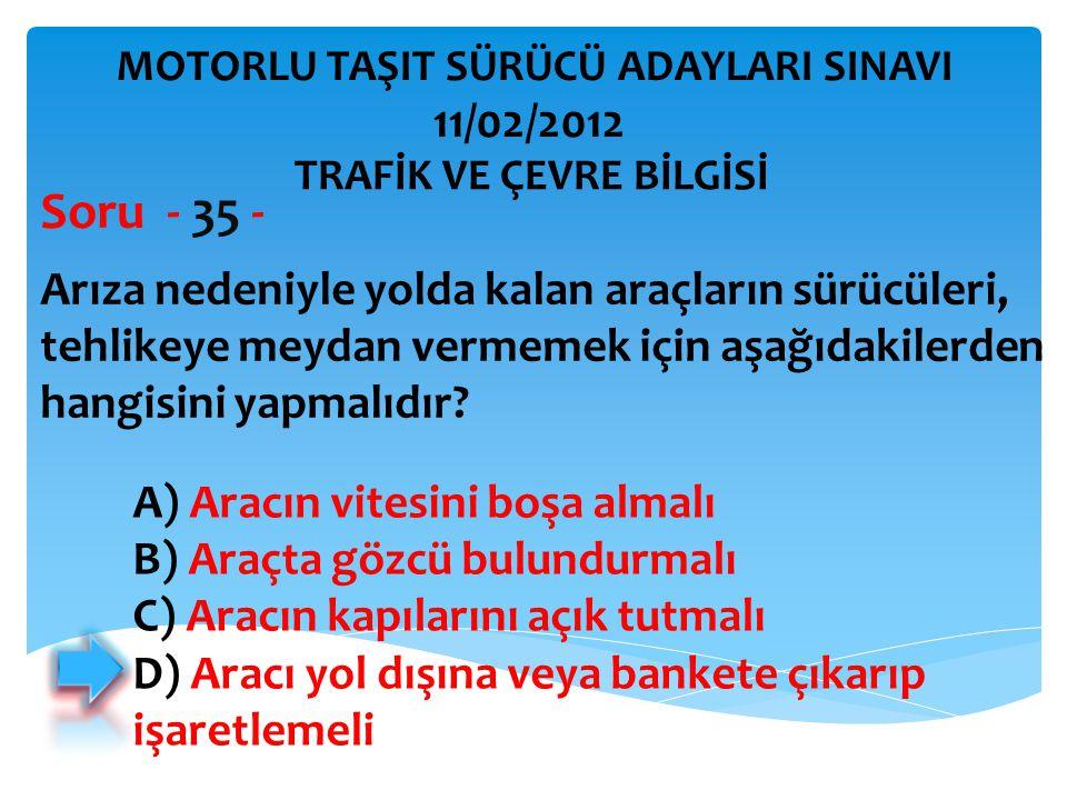 Arıza nedeniyle yolda kalan araçların sürücüleri, tehlikeye meydan vermemek için aşağıdakilerden hangisini yapmalıdır? Soru - 35 - A) Aracın vitesini