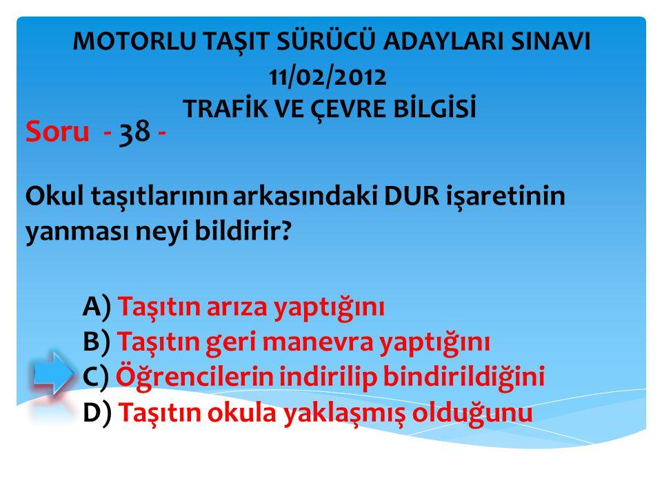 Okul taşıtlarının arkasındaki DUR işaretinin yanması neyi bildirir? Soru - 38 - A) Taşıtın arıza yaptığını B) Taşıtın geri manevra yaptığını C) Öğrenc