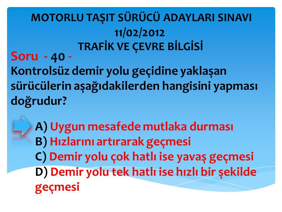Kontrolsüz demir yolu geçidine yaklaşan sürücülerin aşağıdakilerden hangisini yapması doğrudur? Soru - 40 - A) Uygun mesafede mutlaka durması B) Hızla