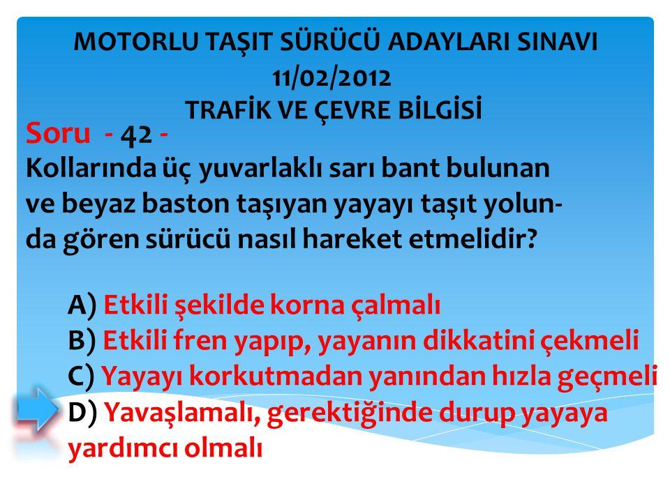 Kollarında üç yuvarlaklı sarı bant bulunan ve beyaz baston taşıyan yayayı taşıt yolun- da gören sürücü nasıl hareket etmelidir? Soru - 42 - A) Etkili