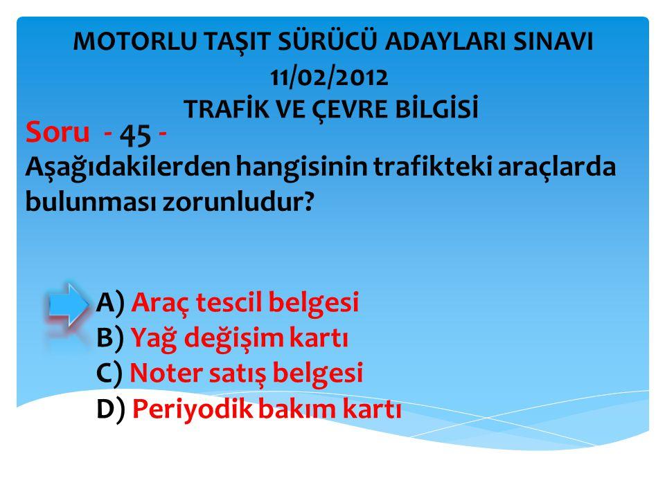 Aşağıdakilerden hangisinin trafikteki araçlarda bulunması zorunludur? Soru - 45 - A) Araç tescil belgesi B) Yağ değişim kartı C) Noter satış belgesi D