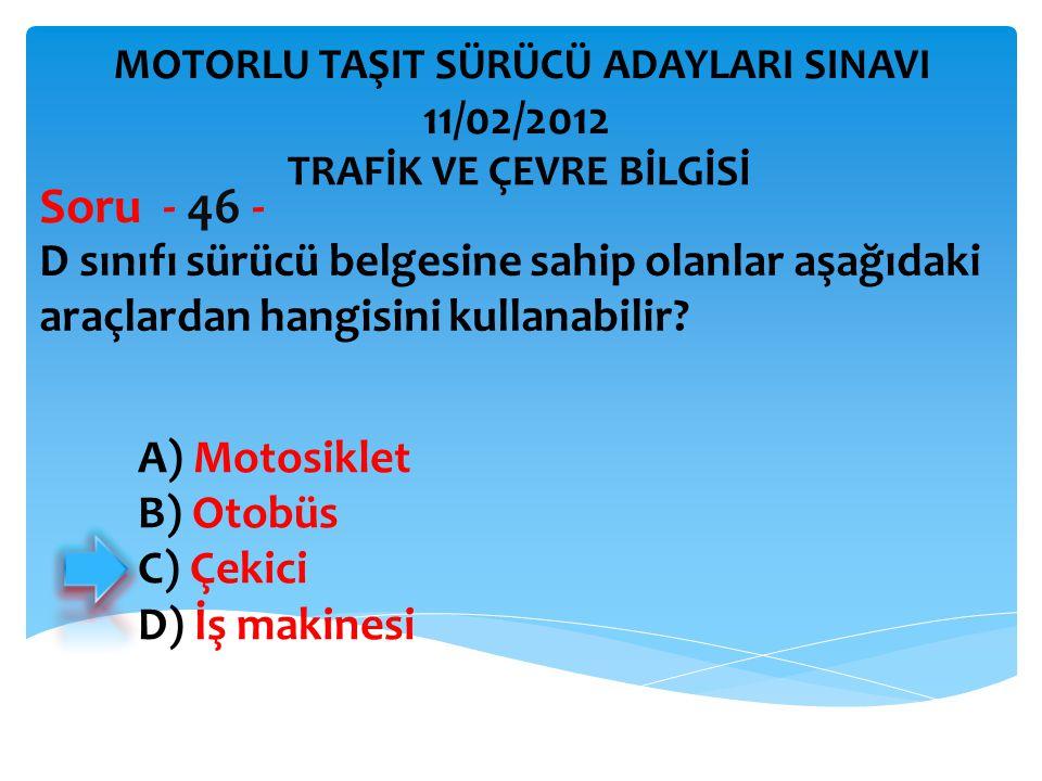 D sınıfı sürücü belgesine sahip olanlar aşağıdaki araçlardan hangisini kullanabilir? Soru - 46 - A) Motosiklet B) Otobüs C) Çekici D) İş makinesi TRAF